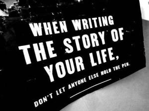 Quote: When Writing the Story of Your Life, Don't Let Anyone Else Hold the Pen.